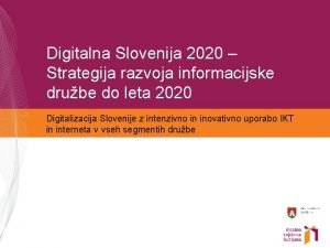 Digitalna Slovenija 2020 Strategija razvoja informacijske drube do