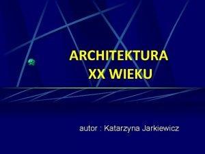 ARCHITEKTURA XX WIEKU autor Katarzyna Jarkiewicz SPIS TRECI