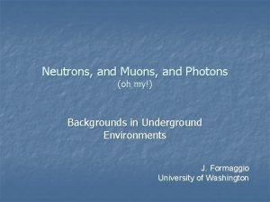 Neutrons and Muons and Photons oh my Backgrounds