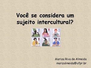 Voc se considera um sujeito intercultural Mariza Riva