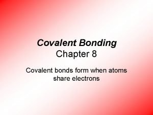 Covalent Bonding Chapter 8 Covalent bonds form when