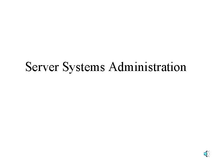 Server Systems Administration Types of Servers Small Servers