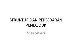 STRUKTUR DAN PERSEBARAN PENDUDUK Sri Handayani FENOMENA PENDUDUK