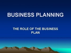 BUSINESS PLANNING THE ROLE OF THE BUSINESS PLAN