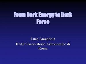 From Dark Energy to Dark Force Luca Amendola