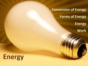 Conversion of Energy Forms of Energy Work Energy