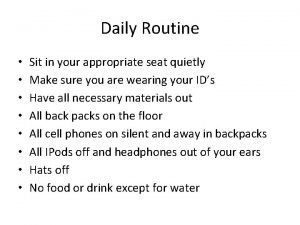 Daily Routine Sit in your appropriate seat quietly