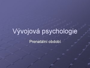 Vvojov psychologie Prenatln obdob Prenatln obdob Prkopnkem A