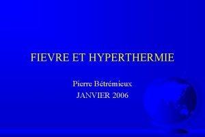 FIEVRE ET HYPERTHERMIE Pierre Btrmieux JANVIER 2006 FIEVRE