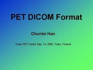 PET DICOM Format Chunlei Han Turku PET Centre