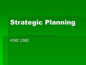 Strategic Planning KINE 2380 Why Strategic Planning If