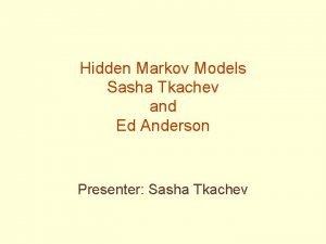 Hidden Markov Models Sasha Tkachev and Ed Anderson