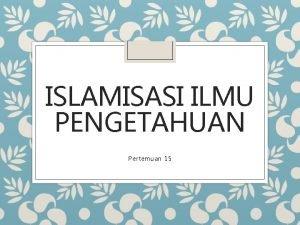 ISLAMISASI ILMU PENGETAHUAN Pertemuan 15 Islamisasi Ilmu Pengetahuan