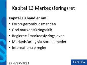 Kapitel 13 Markedsfringsret Kapitel 13 handler om Forbrugerombudsmanden