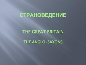 THE GREAT BRITAIN THE ANGLOSAXONS The Invasion of