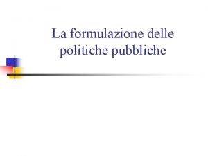 La formulazione delle politiche pubbliche Formulazione e progettazione