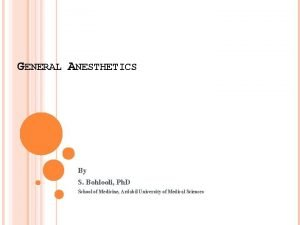 GENERAL ANESTHETICS By S Bohlooli Ph D School