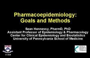 Pharmacoepidemiology Goals and Methods Sean Hennessy Pharm D