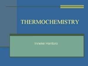 THERMOCHEMISTRY Inneke Hantoro INTRODUCTION n Thermochemistry is the