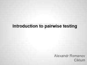 Introduction to pairwise testing Alexandr Romanov Ciklum What
