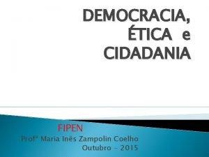 DEMOCRACIA TICA e CIDADANIA FIPEN Prof Maria Ins