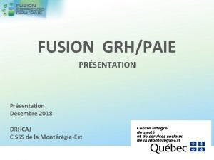 FUSION GRHPAIE PRSENTATION Prsentation Dcembre 2018 DRHCAJ CISSS