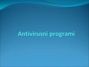 Antivirusni programi Antivirus program se sastoji od nekoliko