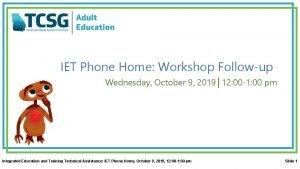 IET Phone Home Workshop Followup Wednesday October 9