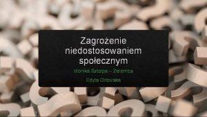 Zagroenie niedostosowaniem spoecznym Monika Sztolpa Zaremba Edyta Orowska