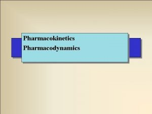 Pharmacokinetics Pharmacodynamics Pharmacokinetics Time course of drug absorption