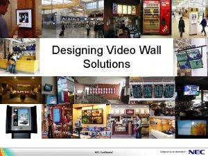 Designing Video Wall Solutions NEC Confidential Designing Video