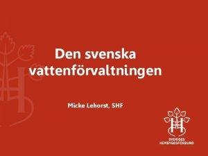 Den svenska vattenfrvaltningen Micke Lehorst SHF Den svenska