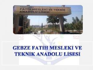 GEBZE FATH MESLEK VE TEKNK ANADOLU LSES v