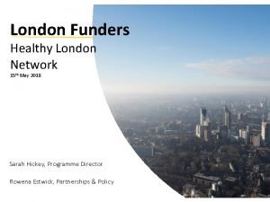 London Funders Healthy London Network 15 th May