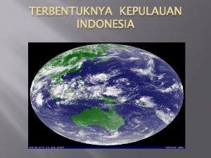 TERBENTUKNYA KEPULAUAN INDONESIA Tujuan Pembelajaran Siswa dapat menjelaskan