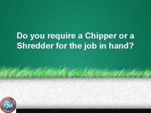 Do you require a Chipper or a Shredder