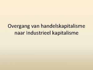 Overgang van handelskapitalisme naar Industrieel kapitalisme Wat is