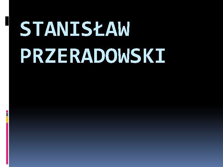 STANISAW PRZERADOWSKI Aspirant Stanisaw Przeradowski syn Wadysawa i
