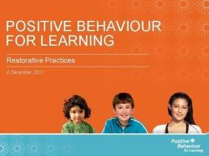 POSITIVE BEHAVIOUR FOR LEARNING Restorative Practices 4 December