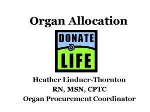Organ Allocation Heather LindnerThornton RN MSN CPTC Organ