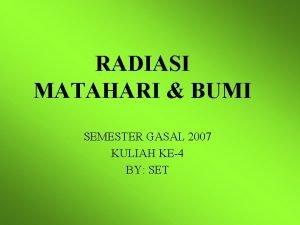 RADIASI MATAHARI BUMI SEMESTER GASAL 2007 KULIAH KE4
