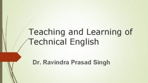 Teaching and Learning of Technical English Dr Ravindra