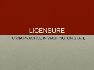 LICENSURE CRNA PRACTICE IN WASHINGTON STATE 1 Licensure