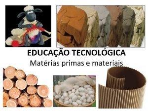 EDUCAO TECNOLGICA Matrias primas e materiais MATERIAIS No