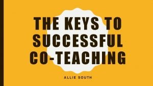 THE KEYS TO SUCCESSFUL COTEACHING ALLIE SOUTH WHAT