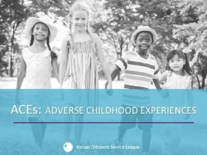 ACEs ADVERSE CHILDHOOD EXPERIENCES Objectives of this Presentation
