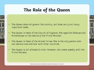 The Role of the Queen The Queen does