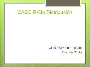 CASO PKJu Distribucin Caso realizado en grupo Amanda