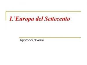 LEuropa del Settecento Approcci diversi Tre approcci possibili