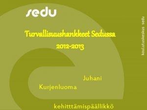 Turvallisuushankkeet Sedussa 2012 2013 Juhani Kurjenluoma kehitttmispllikk Turvallisuuden